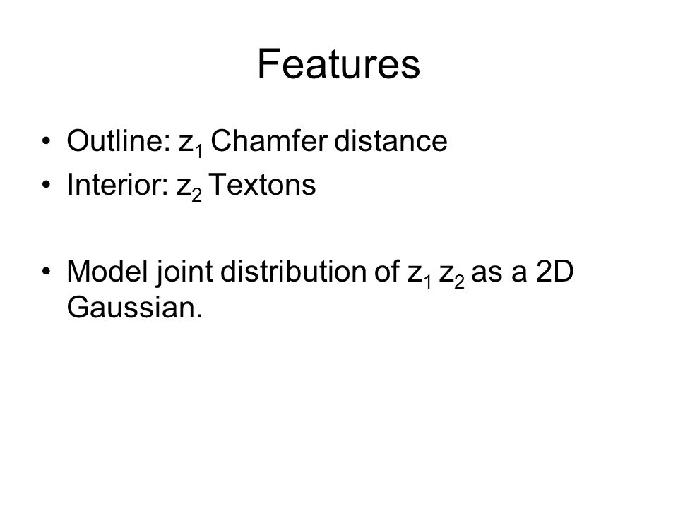 Features Outline: z1 Chamfer distance Interior: z2 Textons