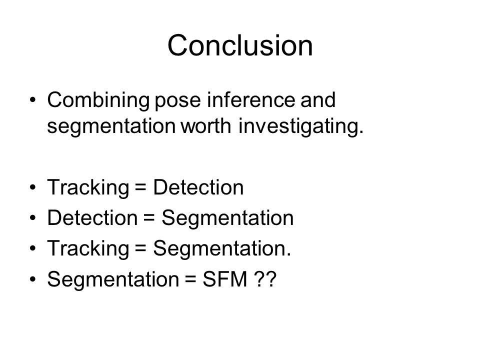 Conclusion Combining pose inference and segmentation worth investigating. Tracking = Detection. Detection = Segmentation.