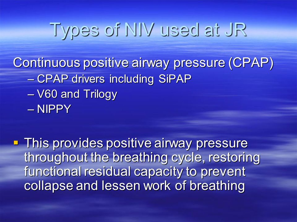 Types of NIV used at JR Continuous positive airway pressure (CPAP)