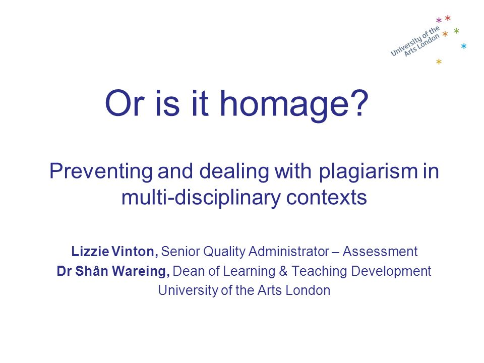 Or is it homage Preventing and dealing with plagiarism in multi-disciplinary contexts. Lizzie Vinton, Senior Quality Administrator – Assessment.