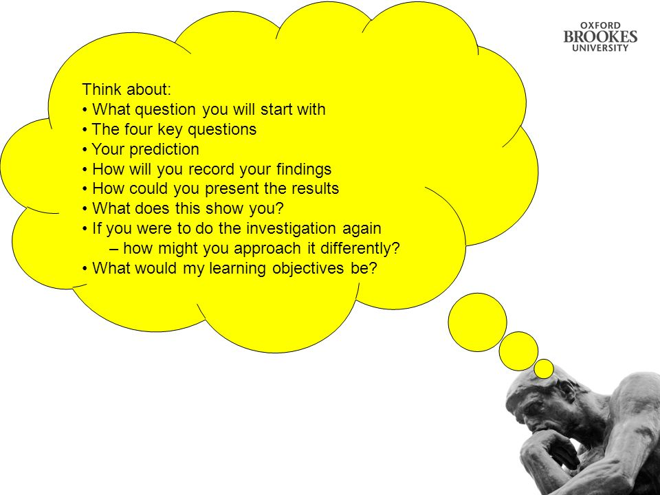 Think about: What question you will start with. The four key questions. Your prediction. How will you record your findings.