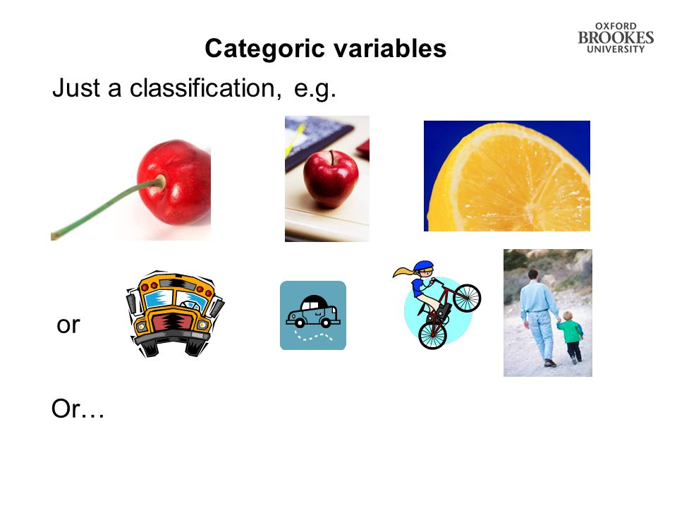 Categoric variables Just a classification, e.g. or Or…