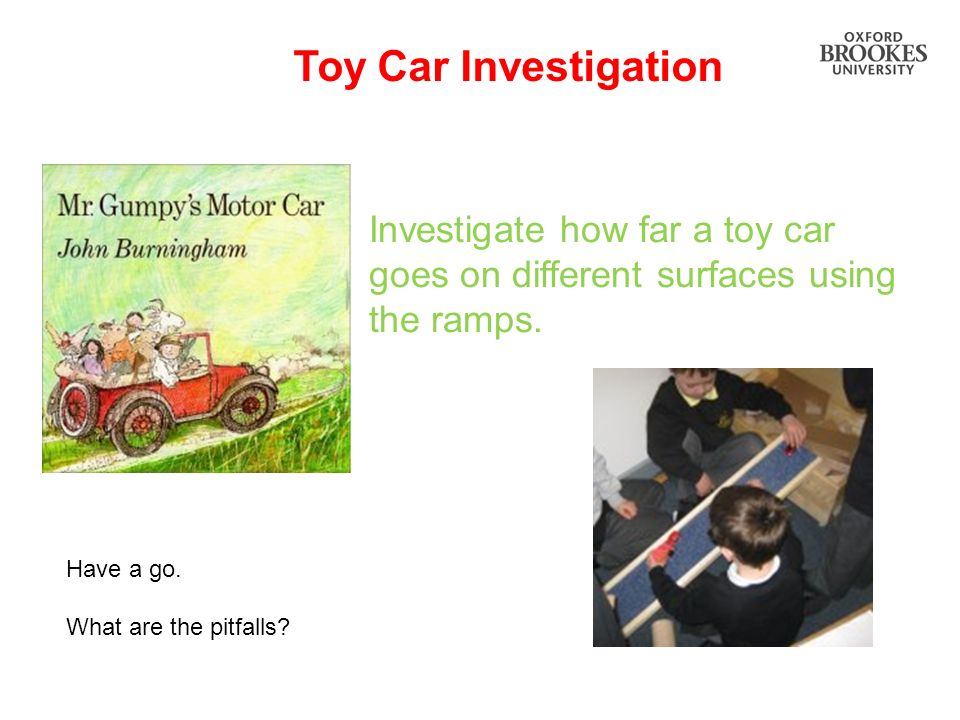 Toy Car Investigation Investigate how far a toy car goes on different surfaces using the ramps. Have a go.