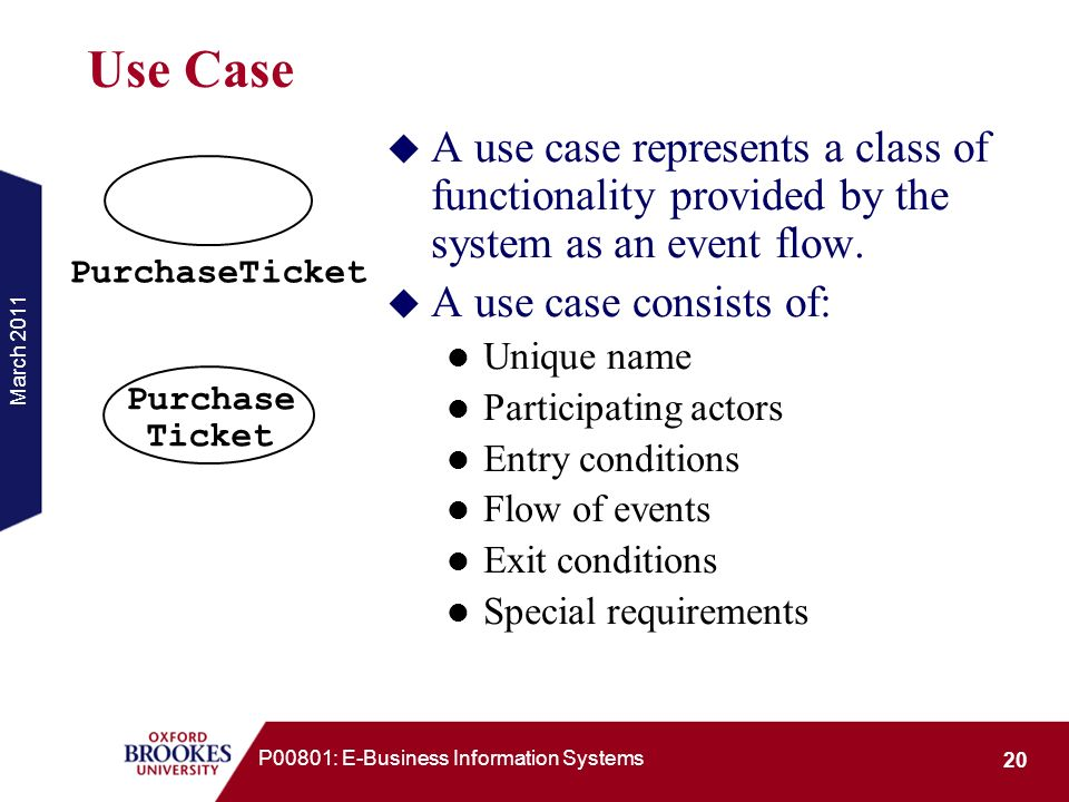 Use Case A use case represents a class of functionality provided by the system as an event flow. A use case consists of: