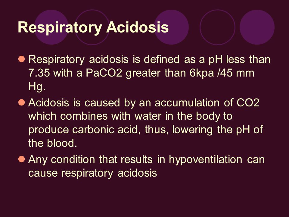 Respiratory AcidosisRespiratory acidosis is defined as a pH less than 7.35 with a PaCO2 greater than 6kpa /45 mm Hg.