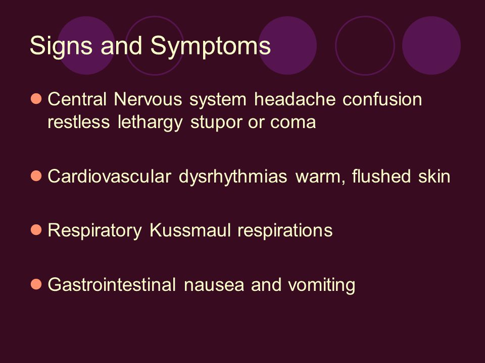 Signs and Symptoms Central Nervous system headache confusion restless lethargy stupor or coma. Cardiovascular dysrhythmias warm, flushed skin.