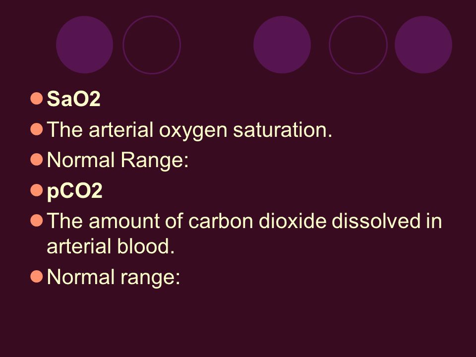 SaO2The arterial oxygen saturation. Normal Range: pCO2. The amount of carbon dioxide dissolved in arterial blood.