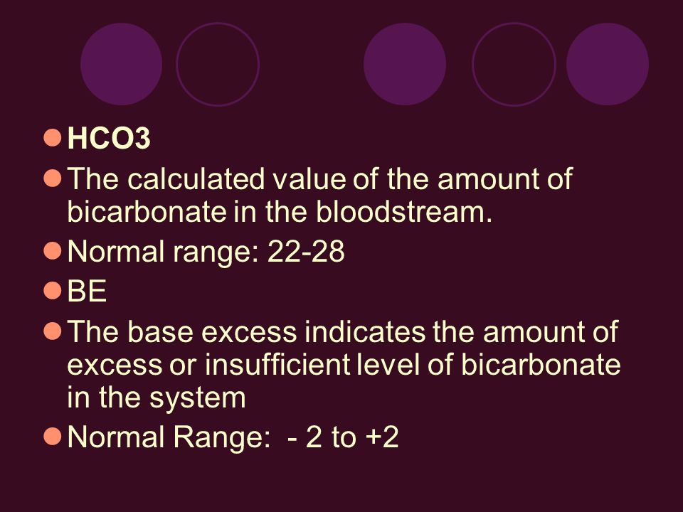HCO3 The calculated value of the amount of bicarbonate in the bloodstream. Normal range: 22-28. BE.