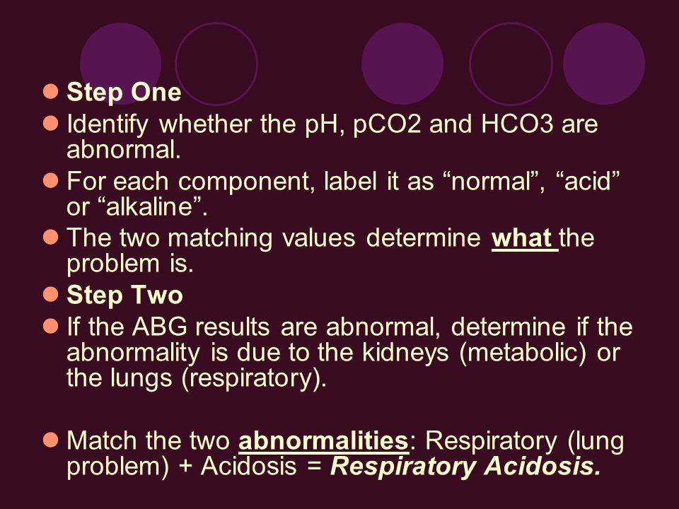 Step One Identify whether the pH, pCO2 and HCO3 are abnormal. For each component, label it as normal , acid or alkaline .