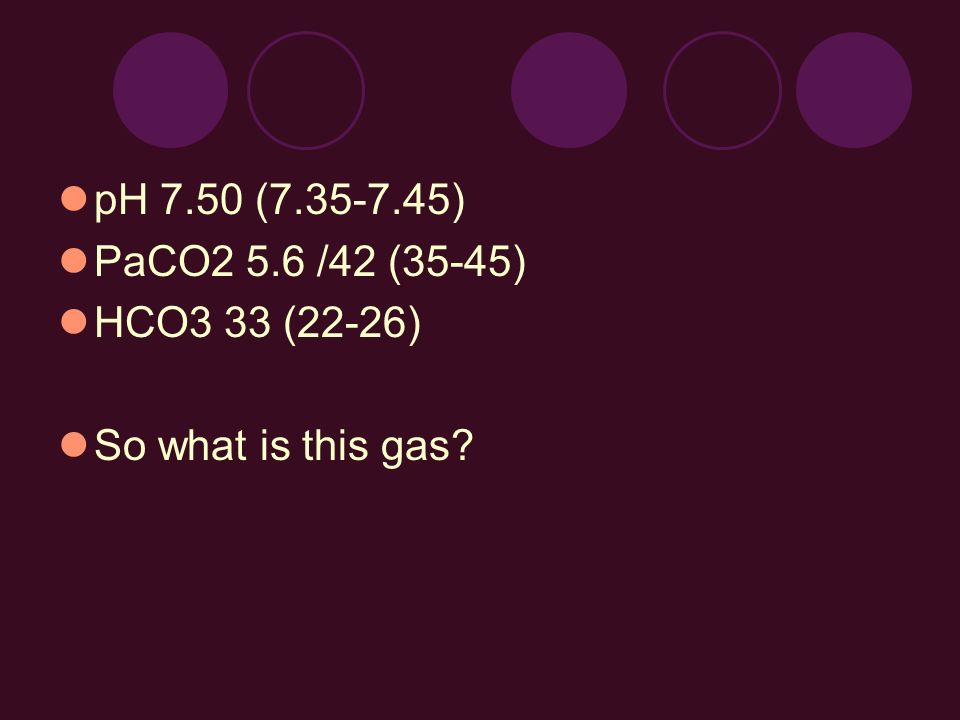 pH 7.50 (7.35-7.45) PaCO2 5.6 /42 (35-45) HCO3 33 (22-26) So what is this gas