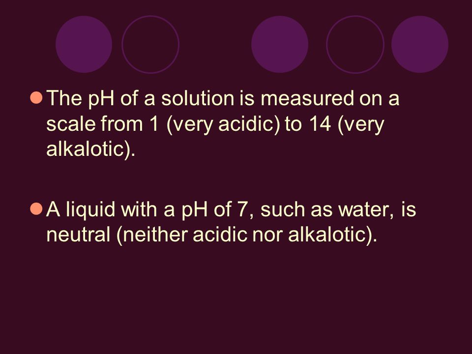 The pH of a solution is measured on a scale from 1 (very acidic) to 14 (very alkalotic).