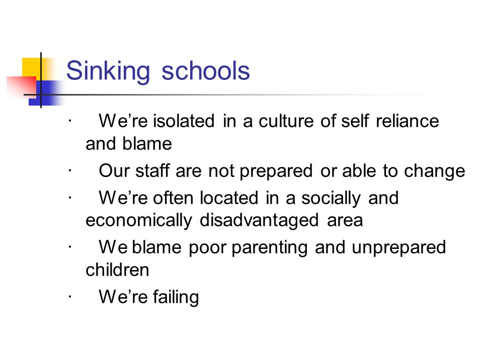 Sinking schools· We're isolated in a culture of self reliance and blame. · Our staff are not prepared or able to change.