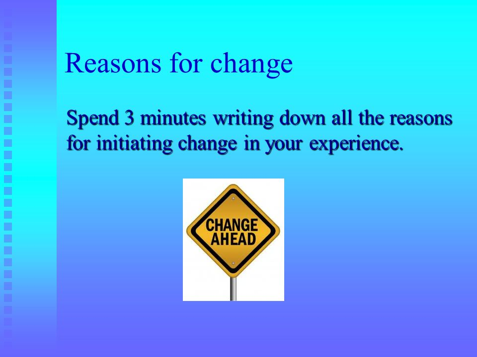 Reasons for changeSpend 3 minutes writing down all the reasons for initiating change in your experience.