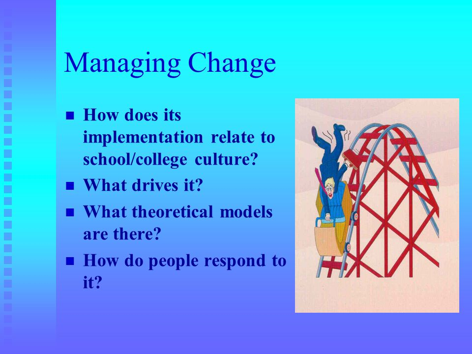 Managing Change How does its implementation relate to school/college culture What drives it What theoretical models are there