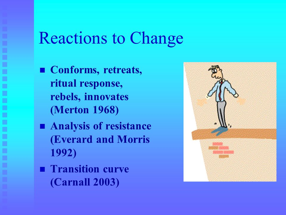 Reactions to Change Conforms, retreats, ritual response, rebels, innovates (Merton 1968) Analysis of resistance (Everard and Morris 1992)
