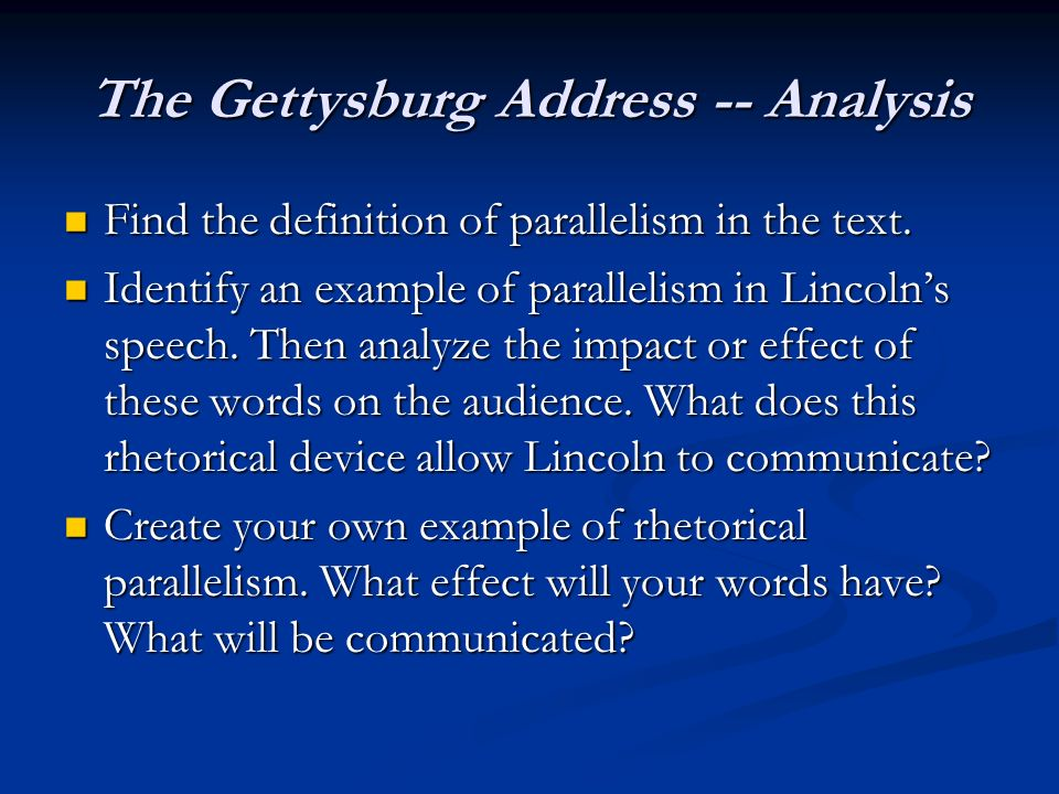 a rhetorical analysis of lincolns gettysburg address A rhetorical analysis of abraham lincoln's gettysburg address in a very reverent, yet quick, address, abraham lincoln not only honorably bestows a farewell to the soldiers who gave their lives for the livelihood of their country, but through his rhetorical usage of juxtaposition, repetition, and parallelism, lincoln unites his speech.