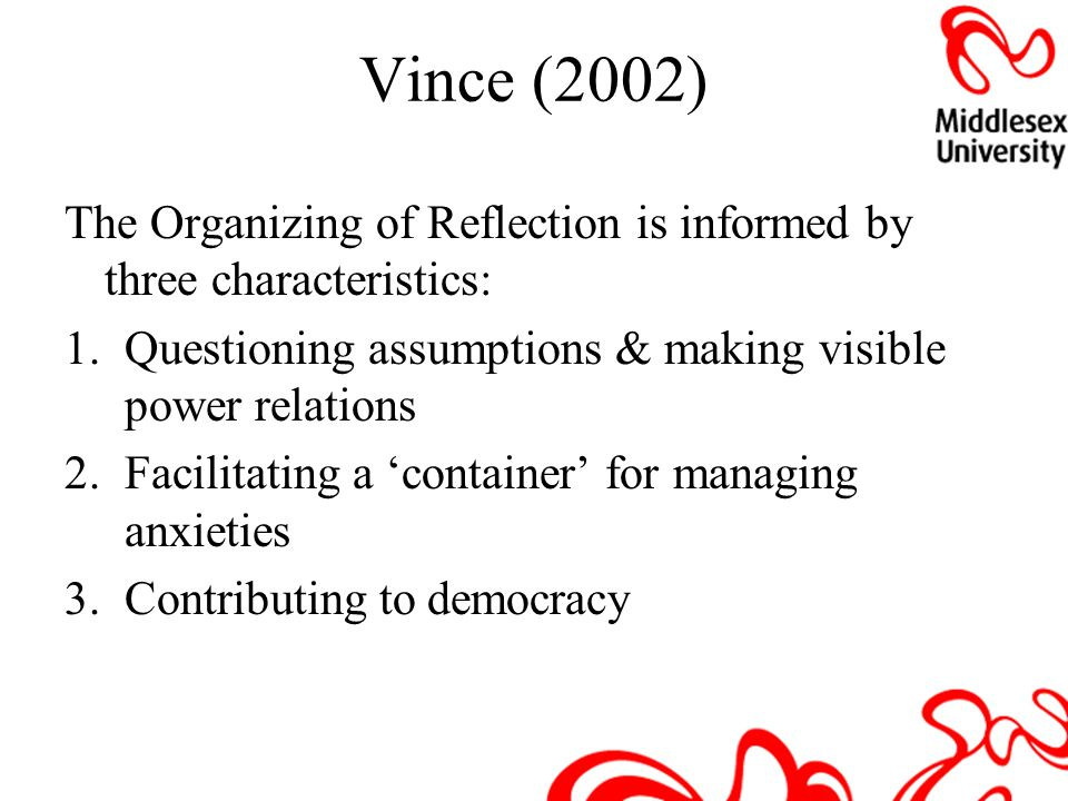 Vince (2002) The Organizing of Reflection is informed by three characteristics: Questioning assumptions & making visible power relations.