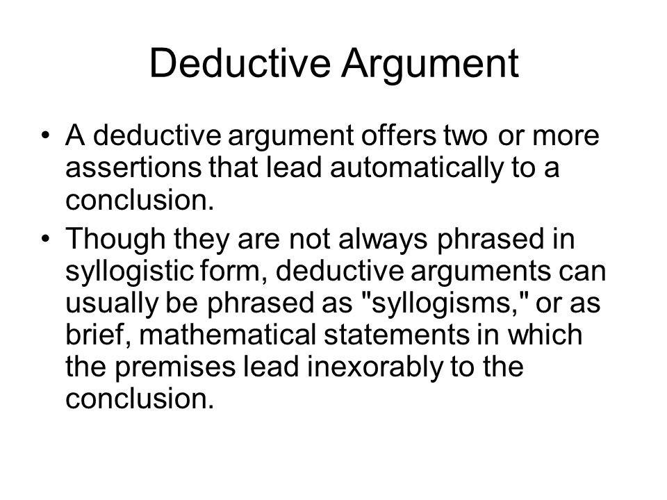 Deductive Argument A deductive argument offers two or more assertions that lead automatically to a conclusion.