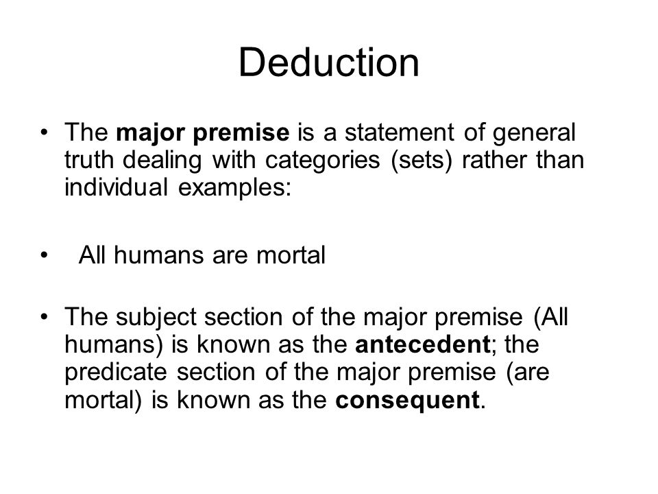 Deduction The major premise is a statement of general truth dealing with categories (sets) rather than individual examples: