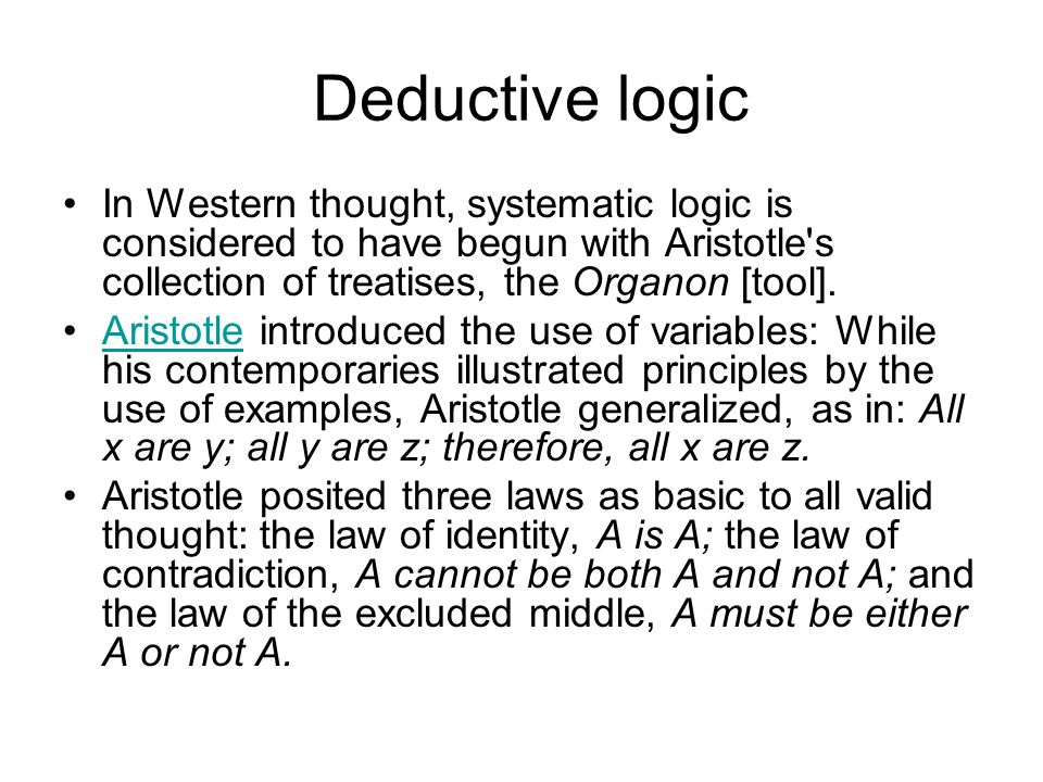 Deductive logic In Western thought, systematic logic is considered to have begun with Aristotle s collection of treatises, the Organon [tool].