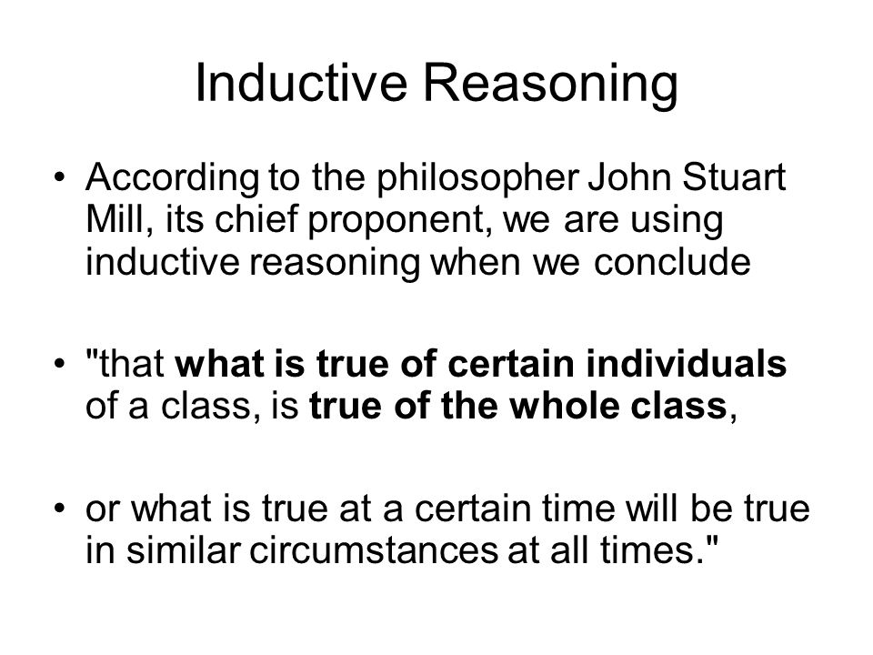 Inductive Reasoning According to the philosopher John Stuart Mill, its chief proponent, we are using inductive reasoning when we conclude.
