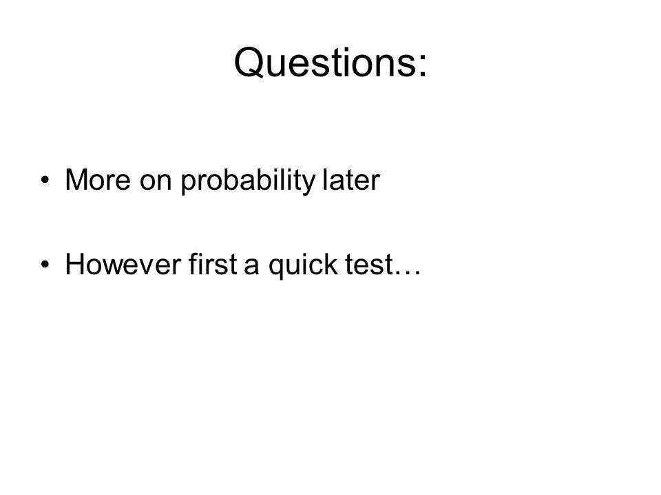 Questions: More on probability later However first a quick test…