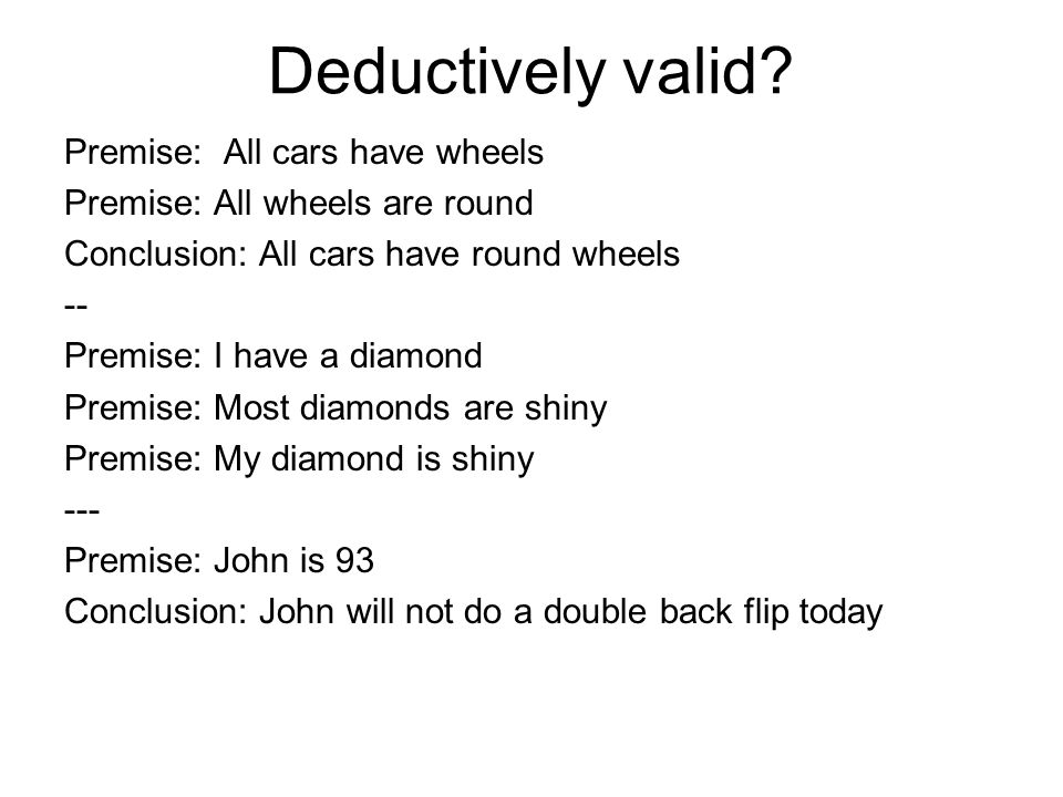Deductively valid Premise: All cars have wheels