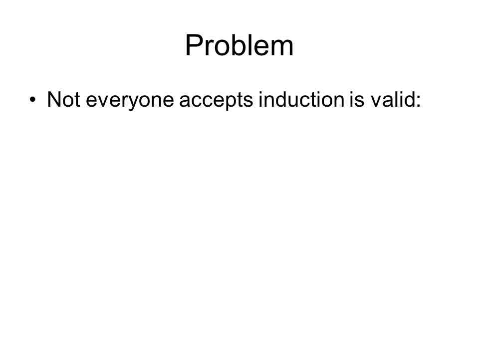 Problem Not everyone accepts induction is valid: