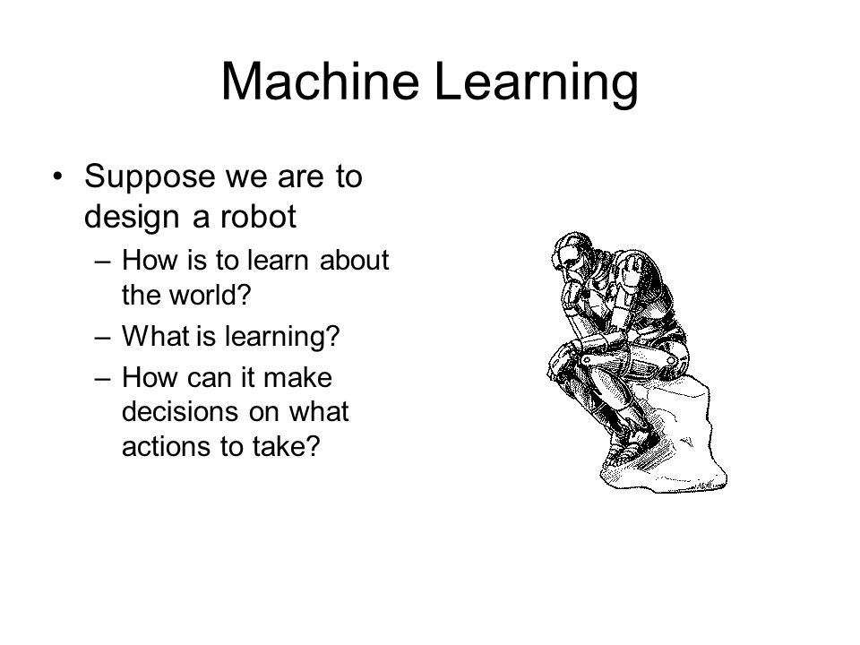 Machine Learning Suppose we are to design a robot