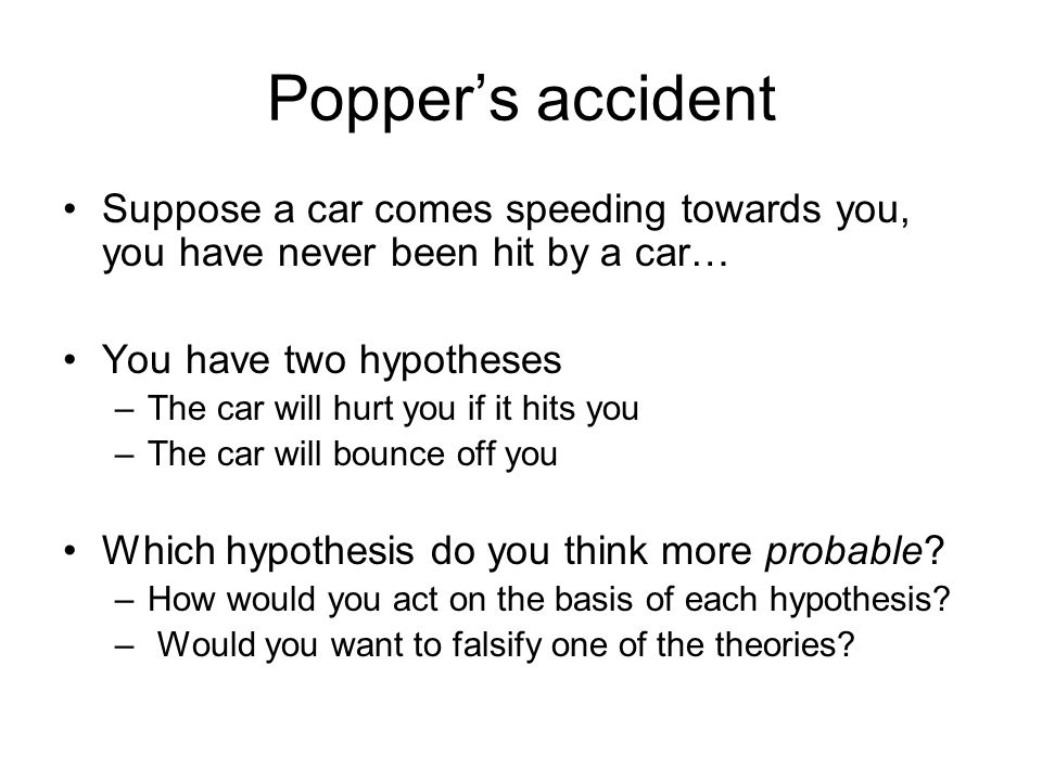 Popper's accident Suppose a car comes speeding towards you, you have never been hit by a car… You have two hypotheses.