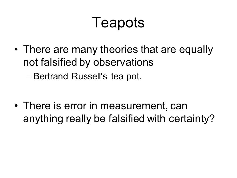Teapots There are many theories that are equally not falsified by observations. Bertrand Russell's tea pot.