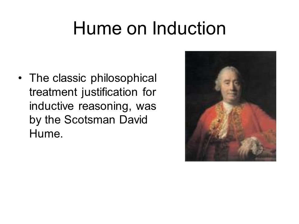 Hume on Induction The classic philosophical treatment justification for inductive reasoning, was by the Scotsman David Hume.