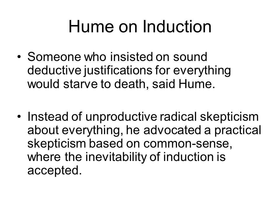 Hume on Induction Someone who insisted on sound deductive justifications for everything would starve to death, said Hume.
