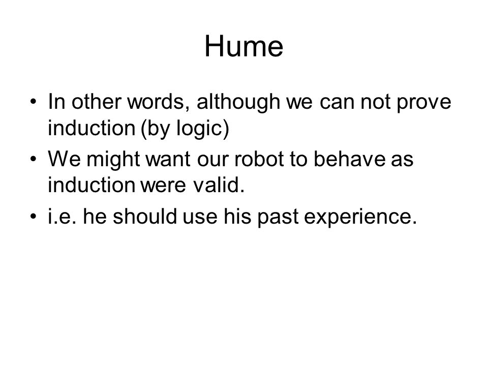 Hume In other words, although we can not prove induction (by logic)