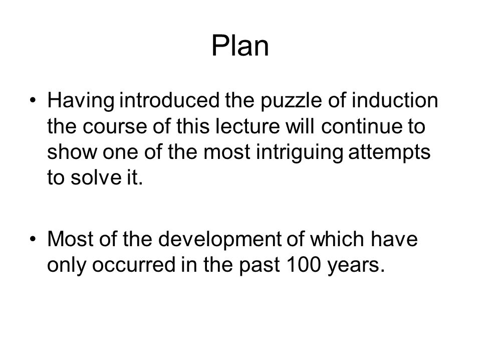 Plan Having introduced the puzzle of induction the course of this lecture will continue to show one of the most intriguing attempts to solve it.