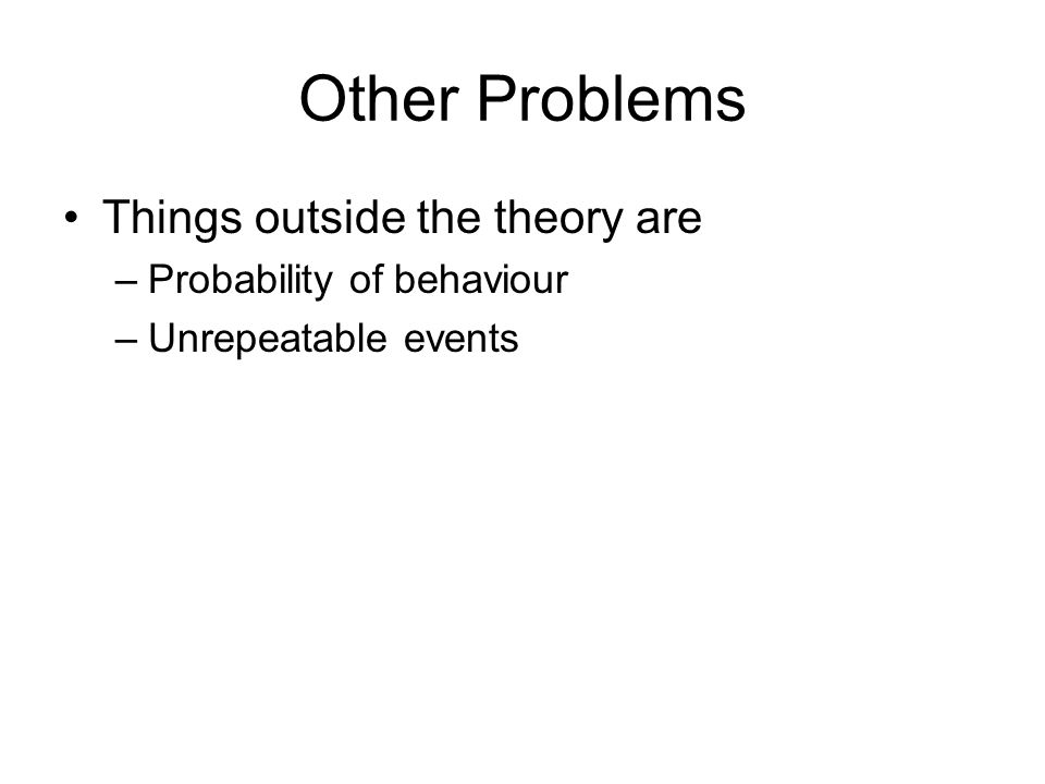 Other Problems Things outside the theory are Probability of behaviour