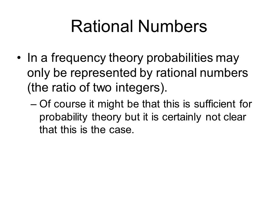 Rational Numbers In a frequency theory probabilities may only be represented by rational numbers (the ratio of two integers).