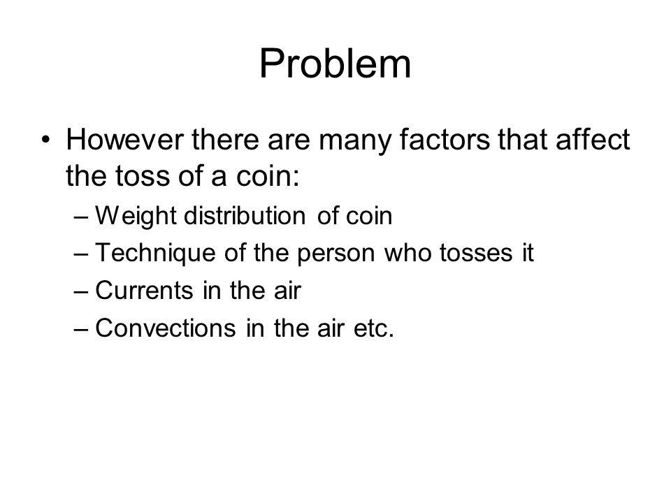 Problem However there are many factors that affect the toss of a coin: