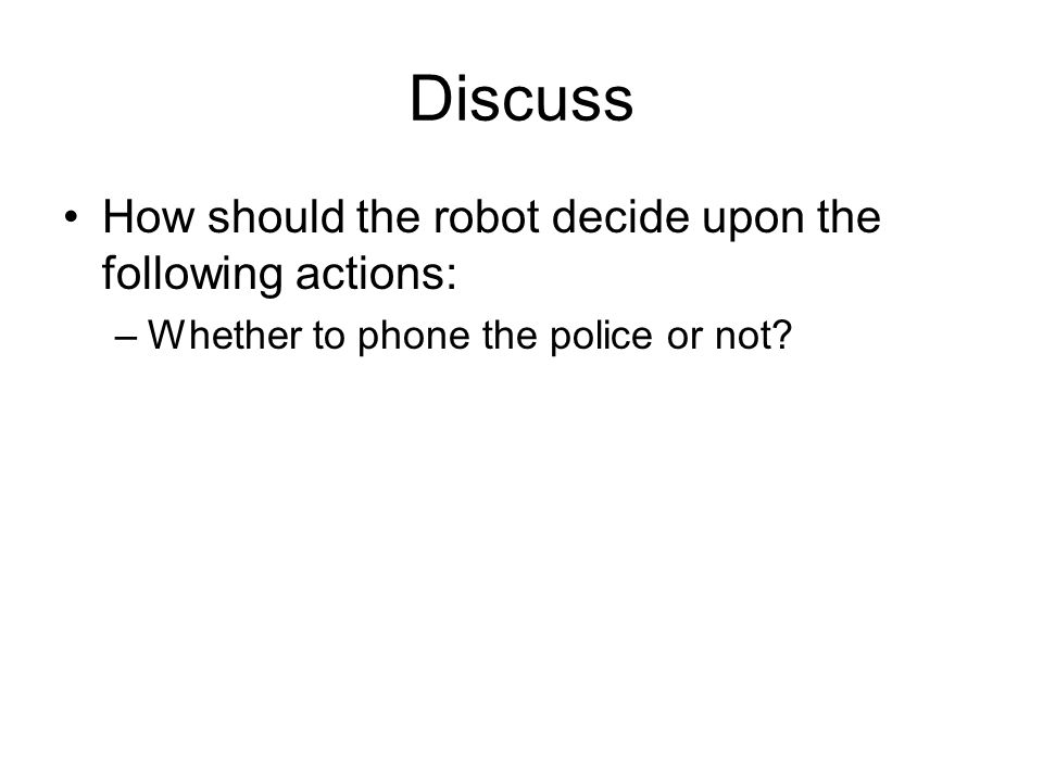Discuss How should the robot decide upon the following actions: