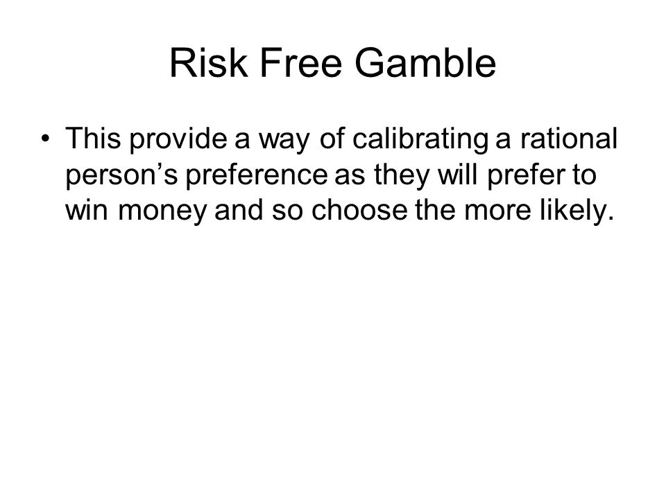 Risk Free Gamble This provide a way of calibrating a rational person's preference as they will prefer to win money and so choose the more likely.