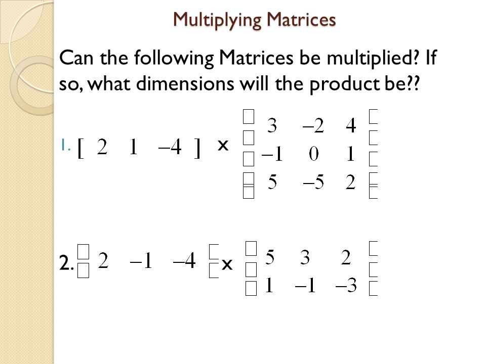 Multiplying Matrices Can the following Matrices be multiplied If so, what dimensions will the product be