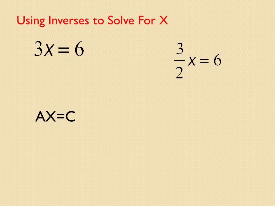 Using Inverses to Solve For X
