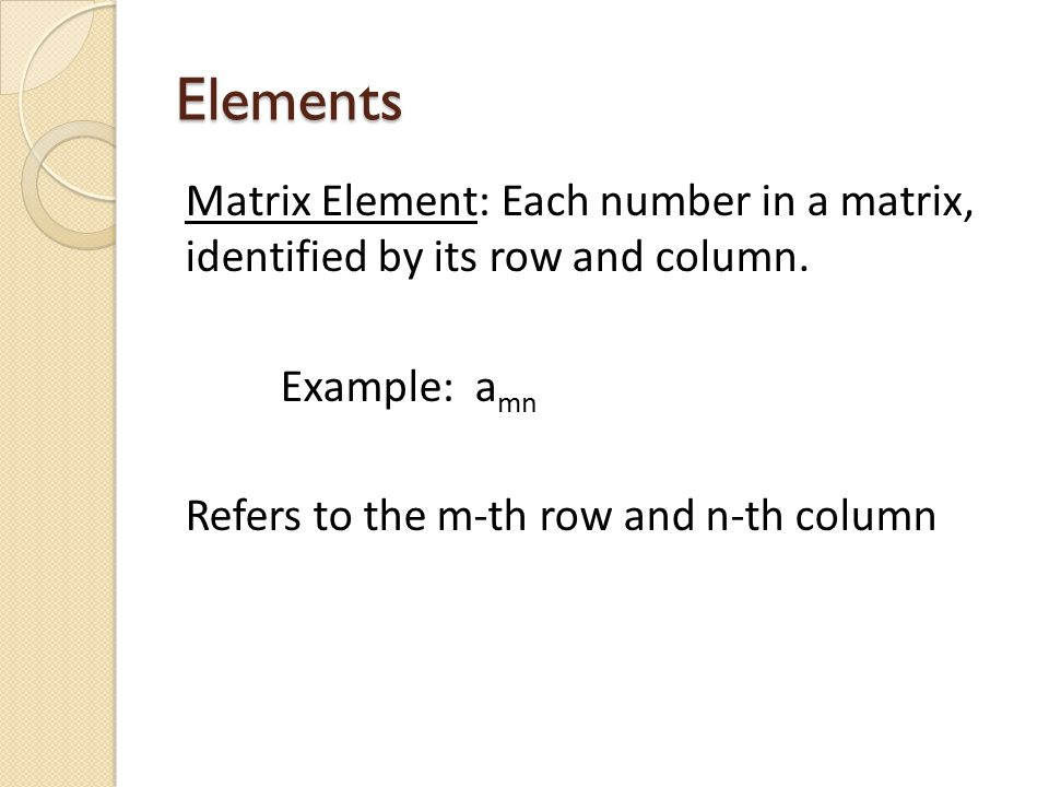 Elements Matrix Element: Each number in a matrix, identified by its row and column.