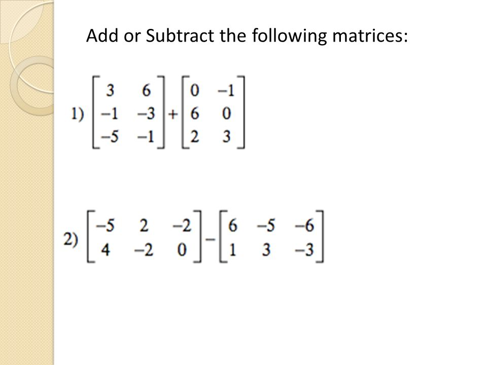 Add or Subtract the following matrices:
