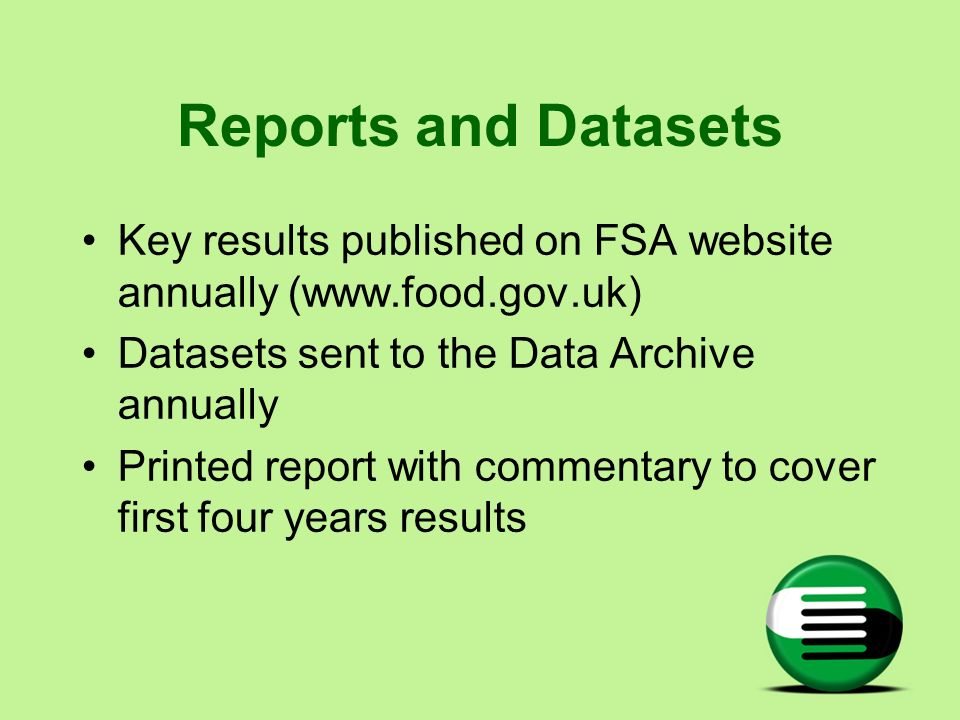 Reports and Datasets Key results published on FSA website annually (www.food.gov.uk) Datasets sent to the Data Archive annually.