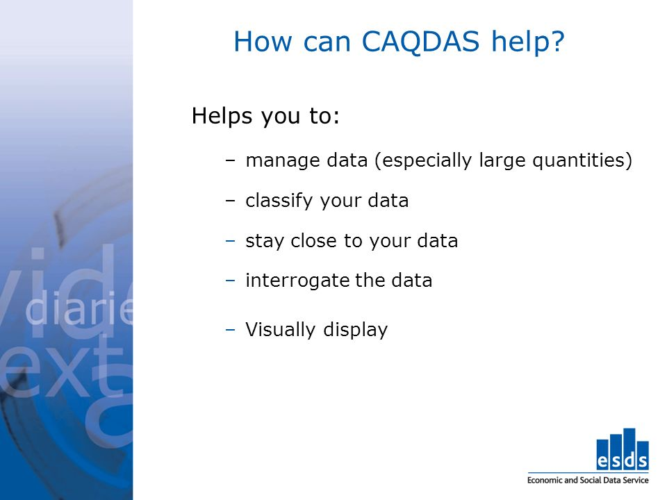 How can CAQDAS help Helps you to: