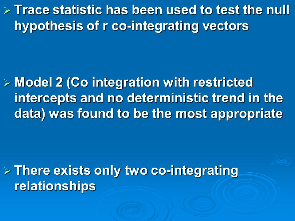 Trace statistic has been used to test the null hypothesis of r co-integrating vectors