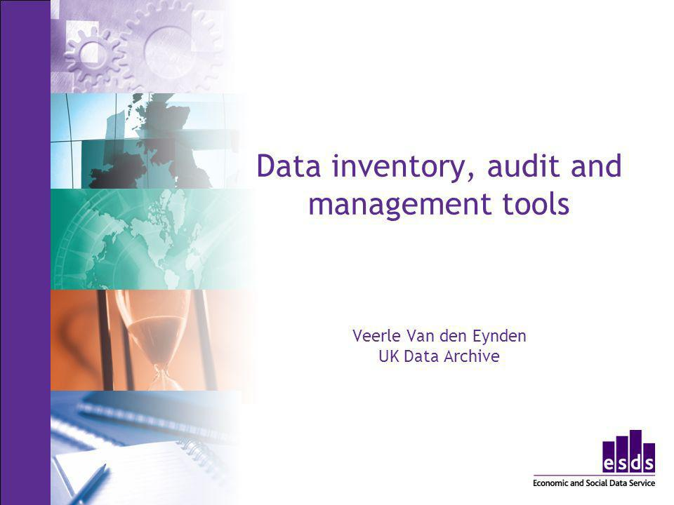 Data inventory, audit and management tools Veerle Van den Eynden UK Data Archive