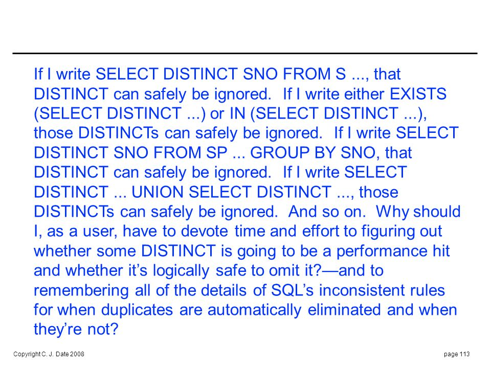 Well, I could go on. However, I decided—against my own better judgment, but in the interest of maintaining good relations (with my reviewers, I mean)—not to follow my own advice elsewhere in this book but only to request duplicate elimination explicitly when it seemed to be logically necessary to do so. It wasn't always easy to decide when that was, either. But at least now I can add my voice to those complaining to the vendors, I suppose.