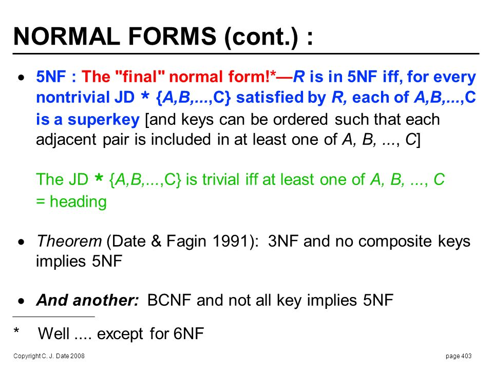 NORMAL FORMS (cont.) : 6NF : The true final normal form—R is in 6NF iff. the only JDs it satisfies are trivial ones.